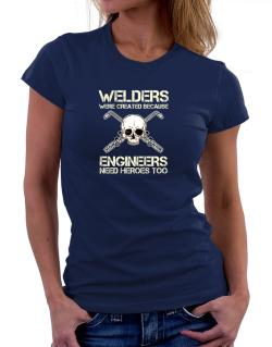 Welders were created because engineers need heroes too Women T-Shirt