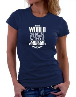 The world would be nothing without Andean Condors Women T-Shirt