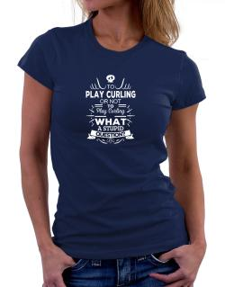 To play Curling or not to play Curling, What a stupid question? Women T-Shirt