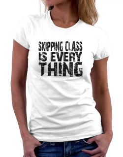 Skipping Class Is Everything Women T-Shirt