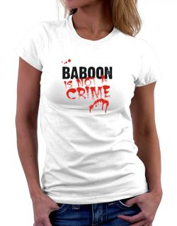 Being A ... Baboon Is Not A Crime Women T-Shirt
