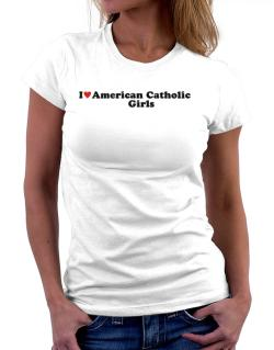 I Love American Catholic Girls Women T-Shirt