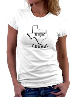 Everything is bigger in Texas  Women T-Shirt