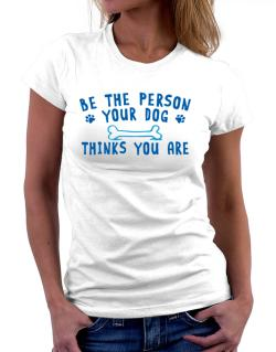Be the person your dog thinks you are Women T-Shirt