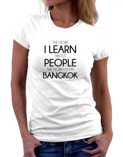 The more I learn about people the more I love my Bangkok Women T-Shirt