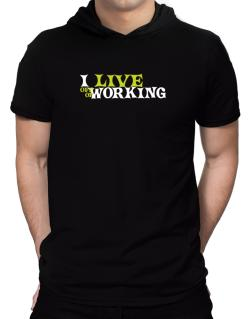 I Live Off Of Working Hooded T-Shirt - Mens
