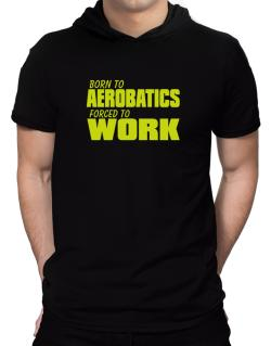 Born For Aerobatics , Forced To Work ! Hooded T-Shirt - Mens