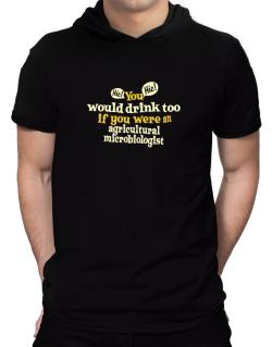 You Would Drink Too, If You Were An Agricultural Microbiologist Hooded T-Shirt - Mens