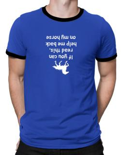IF YOU CAN READ THIS, PUT ME BACK ON MY HORSE! Ringer T-Shirt