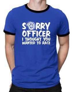 Sorry officer I thought you wanted to race Ringer T-Shirt