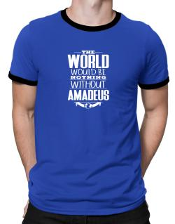 The world would be nothing without Amadeus Ringer T-Shirt