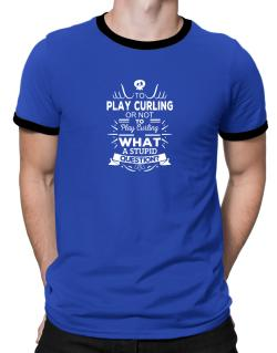 To play Curling or not to play Curling, What a stupid question? Ringer T-Shirt