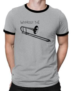 Wihtout the Trombone Ringer T-Shirt