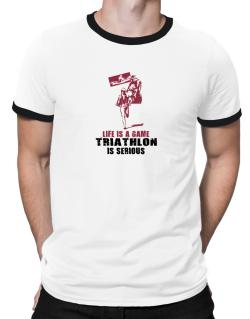 Life Is A Game, Triathlon Is Serious Ringer T-Shirt