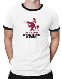 Life Is A Game, Wrestling Is Serious Ringer T-Shirt
