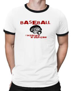 Baseball Is An Extension Of My Creative Mind Ringer T-Shirt