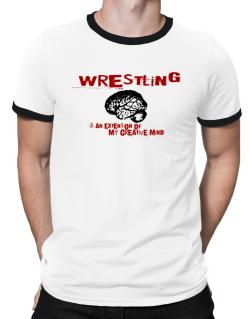 Wrestling Is An Extension Of My Creative Mind Ringer T-Shirt