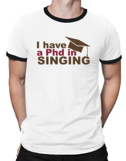 I Have A Phd In Singing Ringer T-Shirt