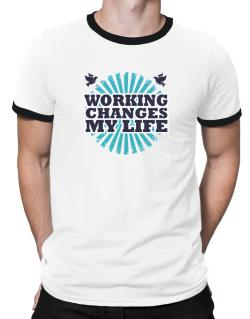 Working Changes My Life Ringer T-Shirt