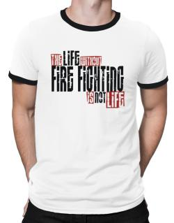 Life Without Fire Fighting Is Not Life Ringer T-Shirt