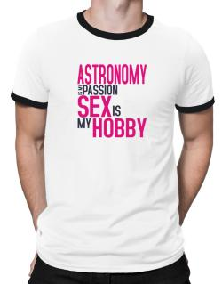 Astronomy Is My Passion, Sex Is My Hobby Ringer T-Shirt