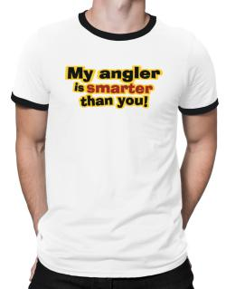 My Angler Is Smarter Than You! Ringer T-Shirt