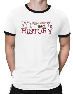 I Don´t Need Theraphy... All I Need Is History Ringer T-Shirt