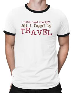 I Don´t Need Theraphy... All I Need Is Travel Ringer T-Shirt