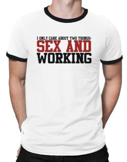 I Only Care About Two Things: Sex And Working Ringer T-Shirt