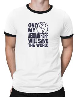 Only My Aeolian Harp Will Save The World Ringer T-Shirt