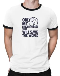 Only My Subcontrabass Tuba Will Save The World Ringer T-Shirt
