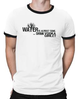 Water Is Almost Gone .. Drink Vodka Gimlet Ringer T-Shirt