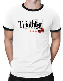 Triathlon Is In My Blood Ringer T-Shirt