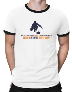 To play Curling or not to play Curling, what a stupid question!!  Ringer T-Shirt