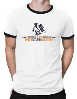 To do Triathlon or not to do Triathlon, what a stupid question!!  Ringer T-Shirt