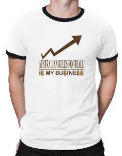 Australian Rules Football ... Is My Business Ringer T-Shirt