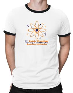 If Catch Wrestling Were Easy, It Would Be Called Quantum Mechanics Ringer T-Shirt