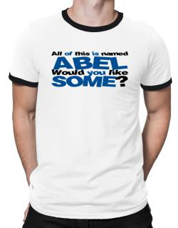 All Of This Is Named Abel Would You Like Some? Ringer T-Shirt