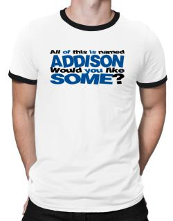 All Of This Is Named Addison Would You Like Some? Ringer T-Shirt