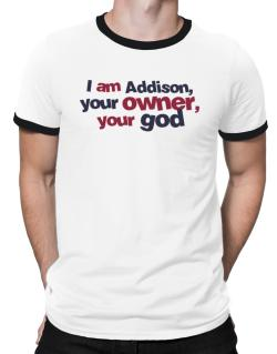I Am Addison Your Owner, Your God Ringer T-Shirt