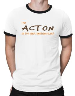 I Am Acton Do You Need Something Else? Ringer T-Shirt