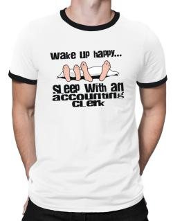 wake up happy .. sleep with a Accounting Clerk Ringer T-Shirt