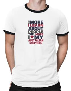 The More I Learn About People The More I Love My Australian Shepherd Ringer T-Shirt