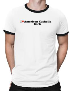 I Love American Catholic Girls Ringer T-Shirt