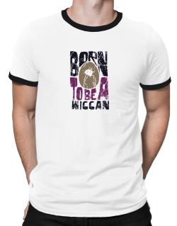 Born To Be A Wiccan Ringer T-Shirt