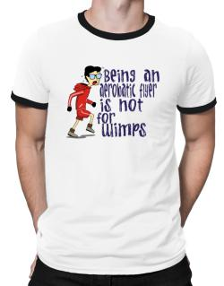 Being An Aerobatic Flyer Is Not For Wimps Ringer T-Shirt