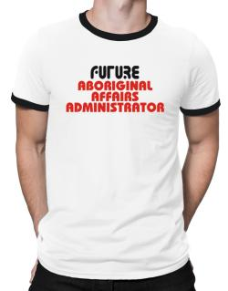 Future Aboriginal Affairs Administrator Ringer T-Shirt