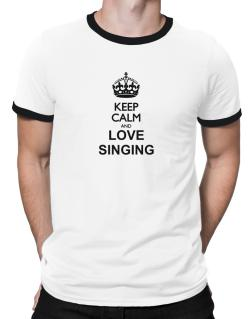 Keep calm and love Singing Ringer T-Shirt
