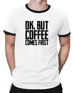Ok But Coffee Comes First Ringer T-Shirt
