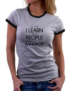 The more I learn about people the more I love my Bangkok Women Ringer T-Shirt